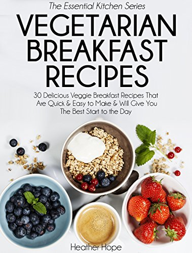 Vegetarian Breakfast Recipes: 30 Delicious Veggie Breakfast Recipes That Are Quick & Easy to Make & Will Give You The Best Start to the Day (Essential Kitchen Series Book 25) by Heather Hope