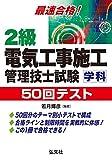 最速合格!2級電気工事施工管理技士試験 学科 50回テスト (国家・資格シリーズ 251)