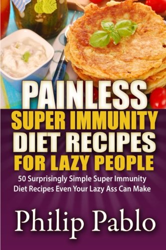 Painless Super Immunity Diet Recipes For Lazy People: 50 Simple Super Immunity Diet Recipes Even Your Lazy Ass Can Make (Fuhrman Super Immunity compare prices)