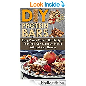 Protein Bars! DIY Protein Bars: Easy Peasy Protein Bar Recipes That You Can Make At Home Without Any Hassle (Protein power, Protein Bars, Protein Shakes Book 1)