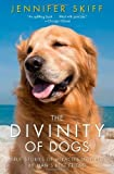 By Jennifer Skiff The Divinity of Dogs: True Stories of Miracles Inspired by Mans Best Friend (Reprint)