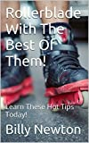 Rollerblade With The Best Of Them!: Learn These Hot Tips Today!