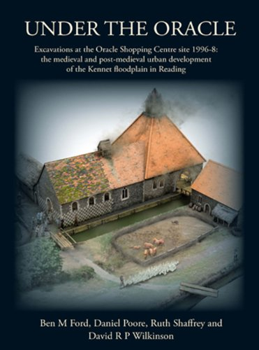Under the Oracle: Excavations at the Oracle Shopping Centre Site 1996-8: The Medieval and Post-Medieval Urban Development of the Kennet Floodplain in Reading (Thames Valley Landscapes Monog)