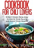 Cookbook For Chili Lovers: 50 Best Dishes From Asia to Excite Your Palate and Boost Your Health (A Cookbook For Chili Lovers 1)