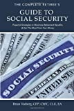 The Complete Retirees Guide to Social Security: Powerful Strategies to Maximize Retirement Benefits and Get the Most From Your Money