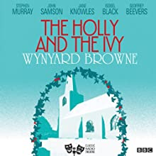 The Holly and the Ivy (Classic Radio Theatre)  by Wynyard Browne Narrated by Stephen Murray, John Samson, Jane Knowles, Isobel Black, Geoffrey Beevers