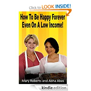 Free Kindle Book: How to Be Happy Forever - Even on a Low Income!, by Mary Roberts, Abha Abas. Publisher: Liberation Books Ltd; 1 edition (January 31, 2012)