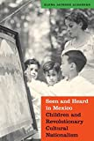 img - for Seen and Heard in Mexico: Children and Revolutionary Cultural Nationalism (The Mexican Experience) book / textbook / text book