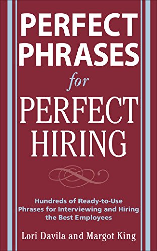 Perfect Phrases For Perfect Hiring: Hundreds Of Ready-To-Use Phrases For Interviewing And Hiring The Best Employees