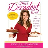 The Most Decadent Diet Ever!: The cookbook that reveals the secrets to cooking your favorites in a healthier way ~ Devin Alexander