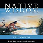 Native Wisdom: Seven Keys to Health & Happiness | Ken Cohen