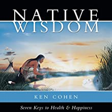 Native Wisdom: Seven Keys to Health & Happiness  by Ken Cohen Narrated by Ken Cohen