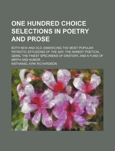 One hundred choice selections in poetry and prose; both new and old embracing the most popular patriotic effusions of the day, the rarest poetical ... of oratory, and a fund of mirth and humor