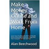Make Money Online and Work From Home: Learn How To Make $35,000 To $100,000 from a Home Based Business Using Only Your Computer and the Internet! ~ Alan Beechwood