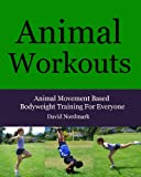 Animal Workouts: Animal Movement Based Bodyweight Training For Everyone (Animal Kingdom Workouts)