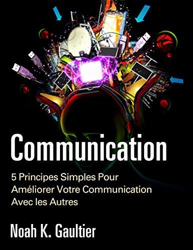 Couverture du livre La Communication (Version Française): 5 Principes Simples pour Améliorer Votre Communication Avec les Autres