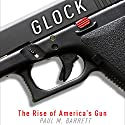 Glock: The Rise of America's Gun (       UNABRIDGED) by Paul M. Barrett Narrated by Kiff VandenHeuvel