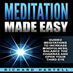 Meditation Made Easy: Guided Meditations to Increase Mindfulness, Balance the Chakras and Open Your Third Eye | Richard Hartell