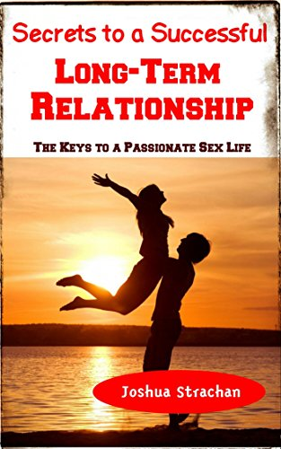 Secrets to a Successful Long-Term Relationship: The Keys to a Passionate Sex Life