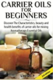 Lindsey P Carrier Oils For Beginners: Discover The Characteristics, beauty, and health benefits of carrier oils for mixing Aromatherapy Essential Oils
