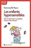 Les Enfants hypersensibles : Ultra-�motifs, hyper-susceptibles, toujours � fleur de peau