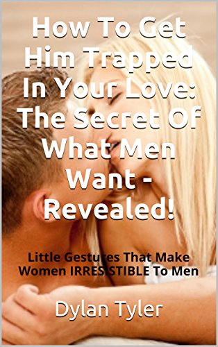 Dylan Tyler - How To Get Him Trapped In Your Love: The Secret of What Men Want - REVEALED!: Little Gestures That Make Women Irresistible To Men (English Edition)