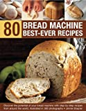 Jennie Shapter 80 Bread Machine Best-ever Recipes: Discover the Potential of Your Bread Machine with Step-by-step Recipes from Around the World, Illustrated in 300 Photographs