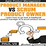 Agile Product Management: Product Manager vs Scrum Product Owner: Learn How to Go from a Traditional Product Manager to a Scrum Product Owner |  Paul Vii