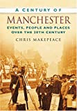 img - for A Century of Manchester: Events, People and Places Over the 20th Century book / textbook / text book