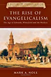 The Rise of Evangelicalism: The Age of Edwards, Whitefield and the Wesleys (A History of Evangelicalism) (0830838910) by Noll, Mark A.