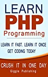 PHP: Learn PHP Programming - CRUSH IT IN ONE DAY. Learn It Fast. Learn It Once. Get Coding Today. (PHP,	 PHP Programming,...