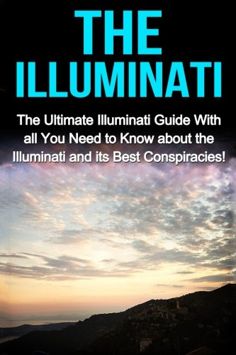 The Illuminati: The Ultimate Illuminati Guide With All You Need to Know About the Illuminati and Its Best Conspiracies! - Jack Porter