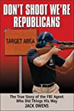img - for Don't Shoot, We're Republicans: The True Story of the FBI Agent Who Did Things His Way book / textbook / text book
