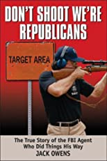 Don't Shoot, We're Republicans: The True Story of the FBI Agent Who Did Things His Way