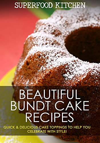 Beautiful Bundt Cake Recipes: Quick & Delicious Cake Toppings To Help You Celebrate With Style! by Superfood Kitchen