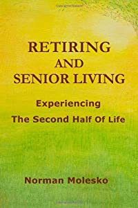 Retiring And Senior Living. . .Experiencing The Second Half Of Life by lulu.com