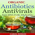 Organic Antibiotics and Antivirals Recipes for Healing   Carol Edison