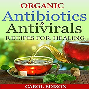 Organic Antibiotics and Antivirals Recipes for Healing Audiobook
