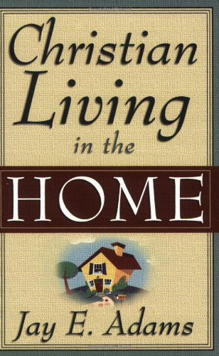 Christian Living in the Home, by Jay E. Adams