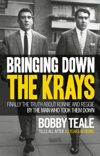 Bringing Down The Krays: Finally the truth about Ronnie and Reggie by the man who took them down - Bobby Teale