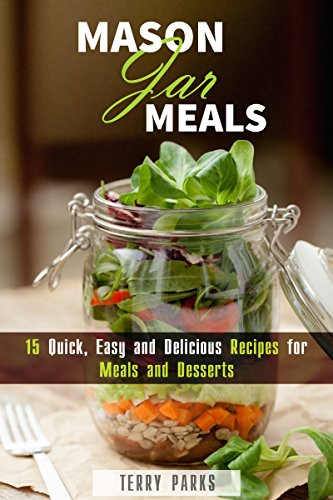 Mason Jar Meals: 15 Quick, Easy and Delicious Recipes for Meals and Desserts (On-the-Go & For Busy People) by Terry Parks