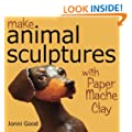 Make Animal Sculptures with Paper Mache Clay: How to Create Stunning Wildlife Art Using Patterns and My Easy-To-Make, No-Mess Paper Mache Recipe