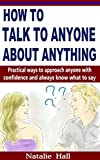 How to Talk to Anyone About Anything: Practical Ways to Approach Anyone with Confidence and Always Know What to Say