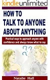 How to Talk to Anyone About Anything: Practical Ways to Approach Anyone with Confidence and Always Know What to Say (IMPROVED VERSION)