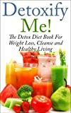 Detoxify Me! The Detox Diet Book for Weight Loss, Cleanse and Healthy Living (Significant Healing Foods - How To Transform Your Body And Mind Through Medicines Of The Foods)