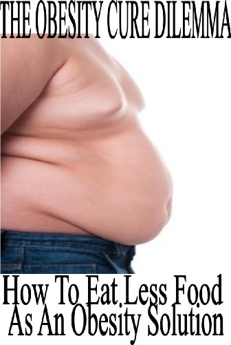 The Obesity Cure Dilemma: How To Eat Less Food As An Obesity Solution