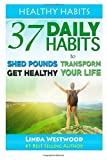 Healthy Habits: 37 Daily Habits to Shed Pounds, Get Healthy & Transform Your Life! (Volume 1)