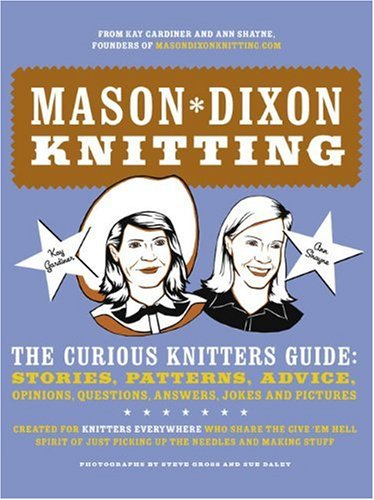 Mason-Dixon Knitting: The Curious Knitters' Guide: Stories, Patterns, Advice, Opinions, Questions, Answers, Jokes, and Pictures