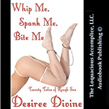 Whip Me, Spank Me, Bite Me!: Twenty Tales of Rough Sex (       UNABRIDGED) by Desiree Divine Narrated by Desiree Divine, Rebecca Wolfe, Logan Cain, Katt Kampbell