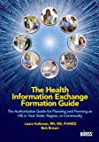 Health Information Exchange Formation Guide: The Authoritative Guide for Planning and Forming an HIE in Your State, Region or Community